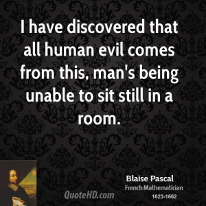 have discovered that all human evil comes from this, man's being ...