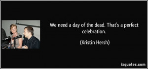 We need a day of the dead. That's a perfect celebration. - Kristin ...