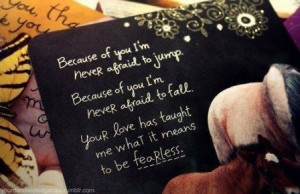 ... Quotes » Love » Your love has taught me what it means to be fearless