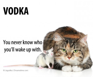 Vodka. You never know who you'll wake up with.