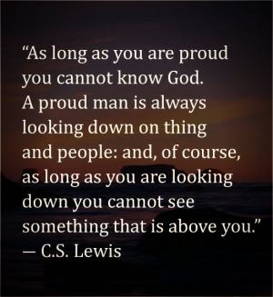 As long as you are proud you cannot know God. A proud man is always ...