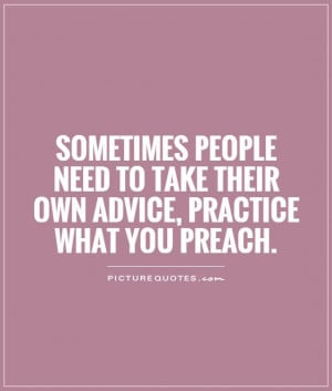 Sometimes people need to take their own advice, practice what you ...