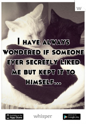have always wondered if someone ever secretly liked me but kept it ...