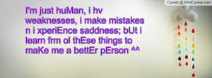 ... ; bUt i learn frm ol thEse things to maKe me a bettEr pErson
