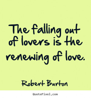 Love quotes - The falling out of lovers is the renewing of love.
