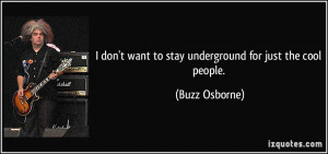 ... want to stay underground for just the cool people. - Buzz Osborne