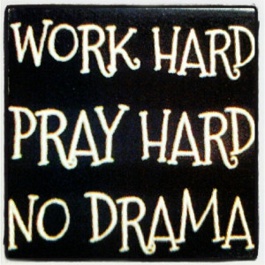 Work hard. Pray hard. No drama!