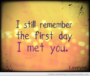 The Day That I Met You Quotes. QuotesGramI Still Remember The First Day I Met You