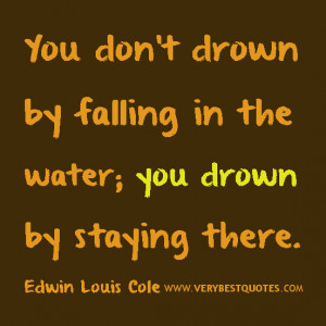 You don't drown by falling in the water; you drown by staying there ...