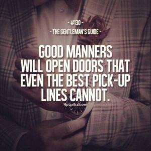 good manners will open doors that even the vbest pick up lines cannot ...