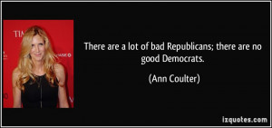 ... lot of bad Republicans; there are no good Democrats. - Ann Coulter