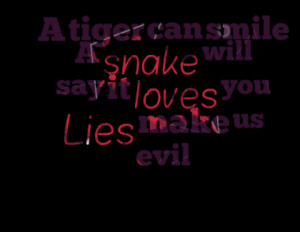 tiger can smile A snake will say it loves you Lies make us evil