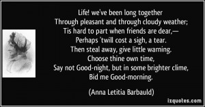 Life! we've been long together Through pleasant and through cloudy ...