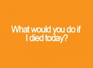 What Would You Do If I Died Today