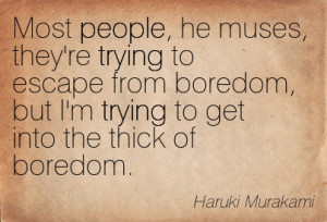 ... But I'm Trying To Get Into The Thick Of Boredom. - Haruki Murakami