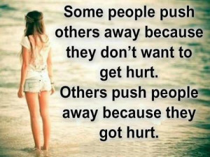 ... don't want to get hurt. Others push people away because they got hurt
