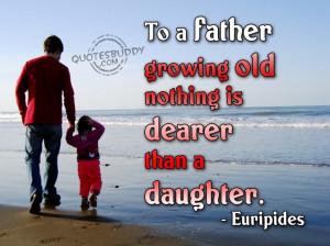 ... : To A Father Growing Old Nothing Is Dearer Than A Daughter Quote