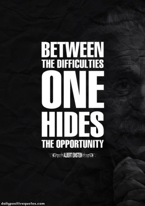 Between the difficulties one hiddes the opportunity