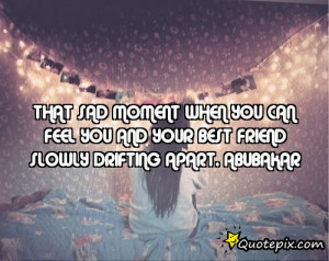 ... you can feel you and your best friend slowly drifting apart.Abubakar