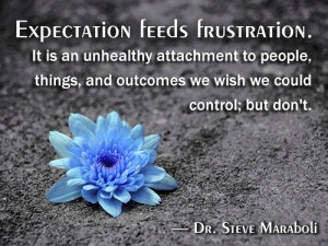 Expectation feeds frustration. It is an unhealthy attachment to people ...