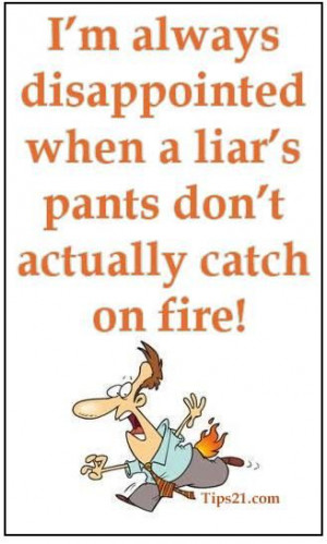 ... disappointed when a liar's pants don't actually catch on fire