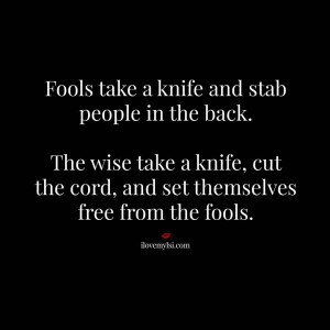 The wise take a knife, cut the cord, and set themselves free from the ...