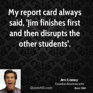My report card always said, 'Jim finishes first and then disrupts the ...