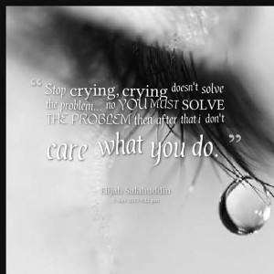 Quotes Picture: stop crying, crying doesn't solve the problem no you ...