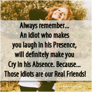 Always remember… An idiot who makes you laugh in his Presence, will ...