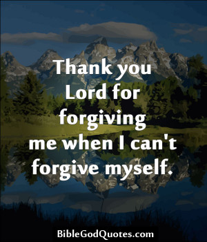 Thank You Lord For Forgiving Me When I Can't Forgive Myself.