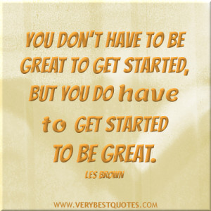 ... be great to get started, but you do have to get started to be great