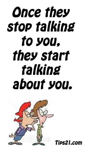 Once they stop talking to you, they start talking about you ...