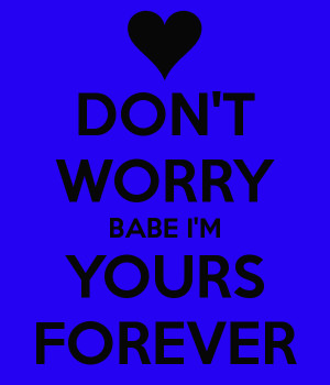 DON'T WORRY BABE I'M YOURS FOREVER