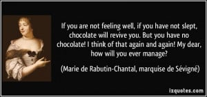 If you are not feeling well, if you have not slept, chocolate will ...