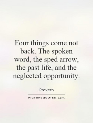 Four things come not back. The spoken word, the sped arrow, the past ...