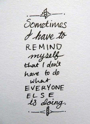 ... to remind myself that I don't have to do what everyone else is doing