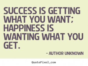 ... Success is getting what you want; happiness is wanting what you get