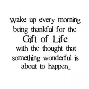 Wake up every morning being thankful for the gift of life with the ...