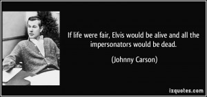 If life were fair, Elvis would be alive and all the impersonators ...