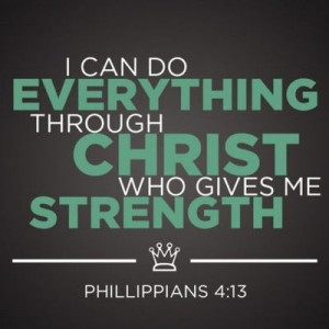 can do everything through Christ who gives me strength. Phil. 4:13 ...