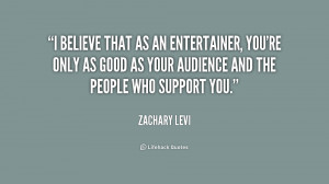 believe that as an entertainer, you're only as good as your audience ...