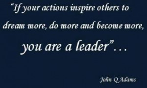 ... more, do more and become more, you are a leader. John Quincy Adams
