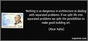 in architecture as dealing with separated problems. If we split life ...