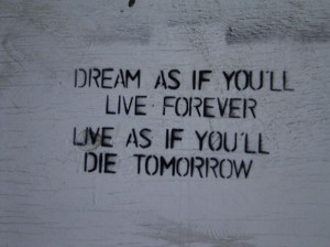 Dream as if you'll live forever- Quotes on living life