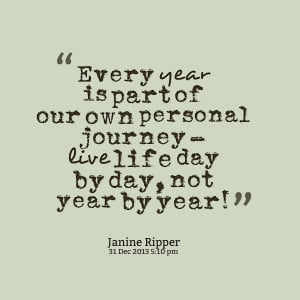 ... of our own personal journey live life day by day, not year by year