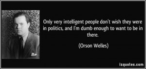 very intelligent people don't wish they were in politics, and I'm dumb ...