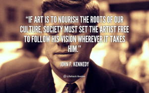 If art is to nourish the roots of our culture, society must set the ...