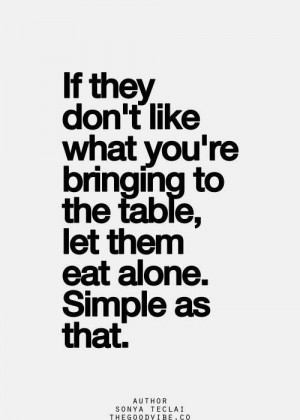 If they don't like what you bring to the table, let them eat alone ...
