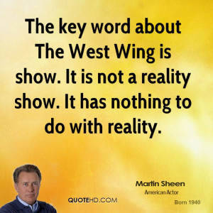 The key word about The West Wing is show. It is not a reality show. It ...