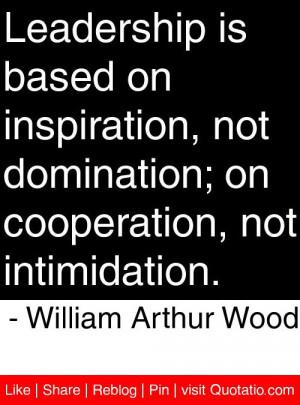 ... , not intimidation. - William Arthur Wood #quotes #quotations